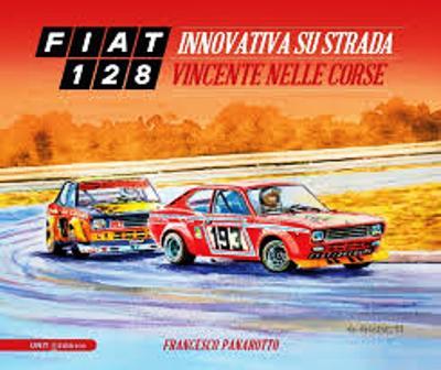 FIAT 128 – Innovativa su strada e vincente nelle corse di Francesco Panarotto.